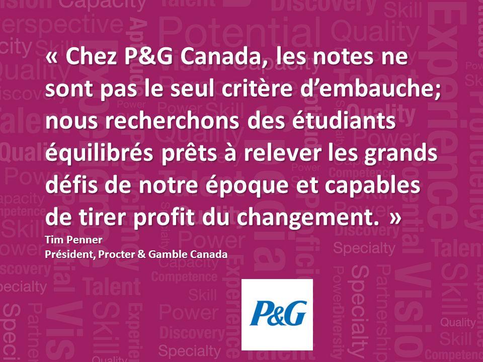 « Chez P&G Canada, les notes ne sont pas le seul critère dembauche; nous recherchons des étudiants équilibrés prêts à relever les grands défis de notre époque et capables de tirer profit du changement.