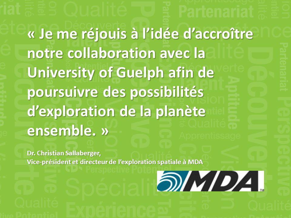 « Je me réjouis à lidée daccroître notre collaboration avec la University of Guelph afin de poursuivre des possibilités dexploration de la planète ensemble.