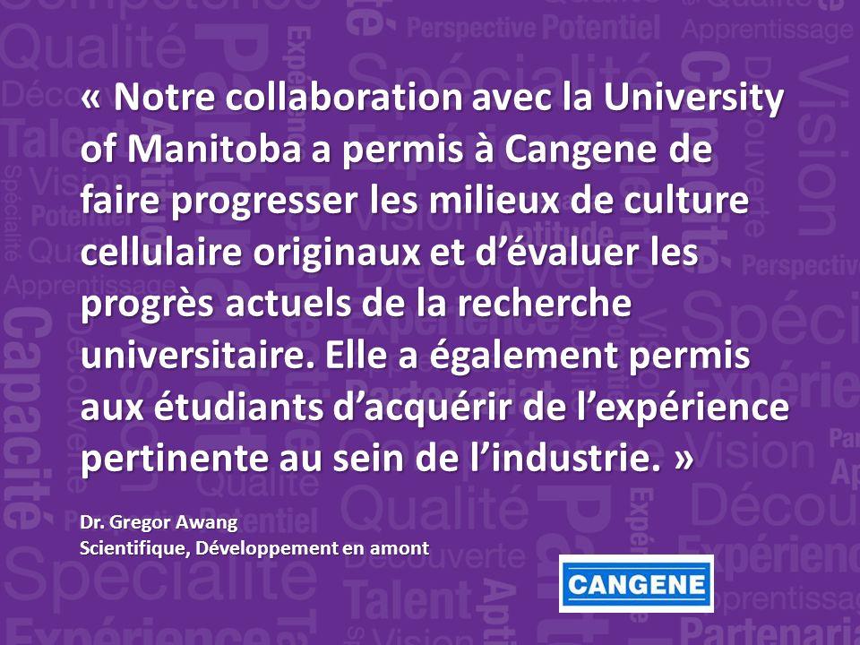 « Notre collaboration avec la University of Manitoba a permis à Cangene de faire progresser les milieux de culture cellulaire originaux et dévaluer les progrès actuels de la recherche universitaire.