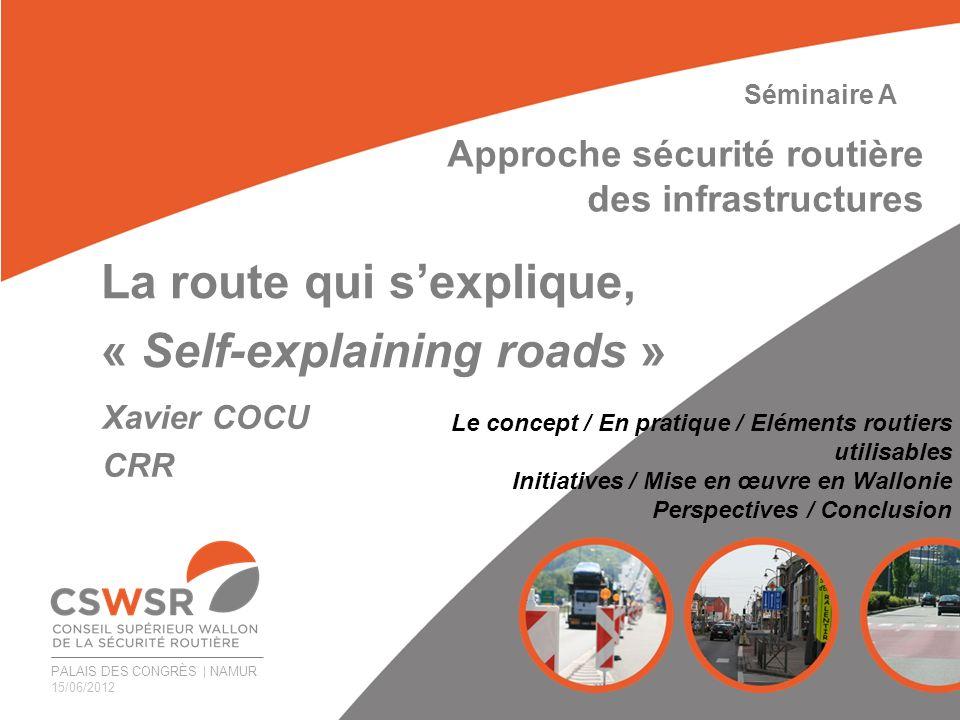 PALAIS DES CONGRÈS | NAMUR 15/06/2012 La route qui sexplique, « Self-explaining roads » Xavier COCU CRR Séminaire A Approche sécurité routière des inf