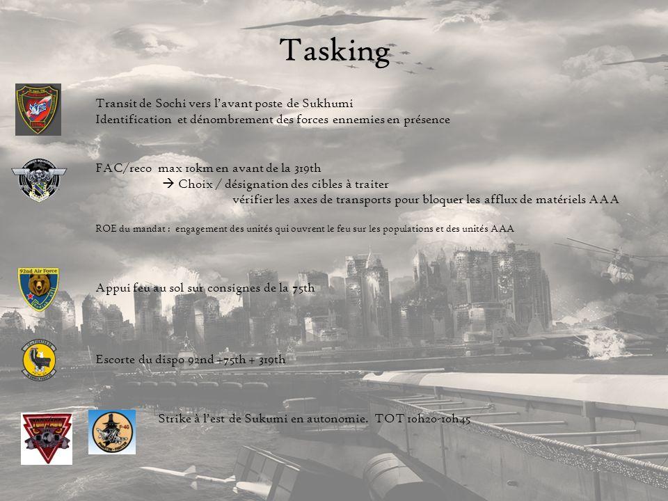 Tasking Transit de Sochi vers lavant poste de Sukhumi Identification et dénombrement des forces ennemies en présence FAC/reco max 10km en avant de la 319th Choix / désignation des cibles à traiter vérifier les axes de transports pour bloquer les afflux de matériels AAA ROE du mandat : engagement des unités qui ouvrent le feu sur les populations et des unités AAA Appui feu au sol sur consignes de la 75th Escorte du dispo 92nd +75th + 319th Strike à lest de Sukumi en autonomie.