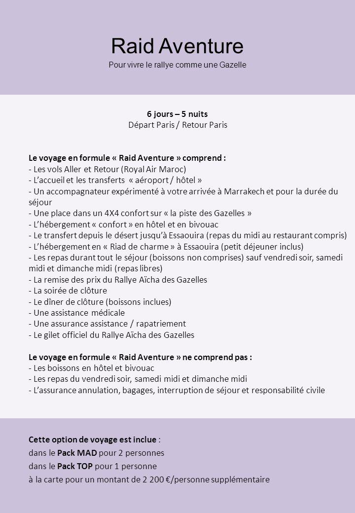 Raid Aventure Pour vivre le rallye comme une Gazelle 6 jours – 5 nuits Départ Paris / Retour Paris Le voyage en formule « Raid Aventure » comprend : - Les vols Aller et Retour (Royal Air Maroc) - Laccueil et les transferts « aéroport / hôtel » - Un accompagnateur expérimenté à votre arrivée à Marrakech et pour la durée du séjour - Une place dans un 4X4 confort sur « la piste des Gazelles » - Lhébergement « confort » en hôtel et en bivouac - Le transfert depuis le désert jusquà Essaouira (repas du midi au restaurant compris) - Lhébergement en « Riad de charme » à Essaouira (petit déjeuner inclus) - Les repas durant tout le séjour (boissons non comprises) sauf vendredi soir, samedi midi et dimanche midi (repas libres) - La remise des prix du Rallye Aïcha des Gazelles - La soirée de clôture - Le dîner de clôture (boissons inclues) - Une assistance médicale - Une assurance assistance / rapatriement - Le gilet officiel du Rallye Aïcha des Gazelles Le voyage en formule « Raid Aventure » ne comprend pas : - Les boissons en hôtel et bivouac - Les repas du vendredi soir, samedi midi et dimanche midi - Lassurance annulation, bagages, interruption de séjour et responsabilité civile Cette option de voyage est inclue : dans le Pack MAD pour 2 personnes dans le Pack TOP pour 1 personne à la carte pour un montant de 2 200 /personne supplémentaire