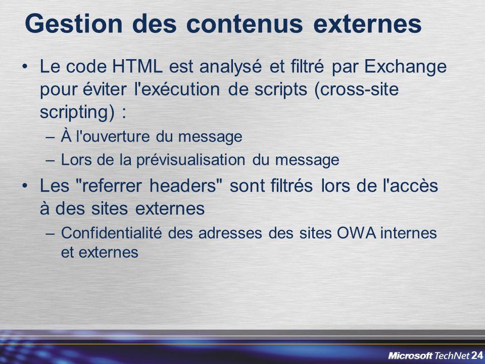 24 Gestion des contenus externes Le code HTML est analysé et filtré par Exchange pour éviter l exécution de scripts (cross-site scripting) : –À l ouverture du message –Lors de la prévisualisation du message Les referrer headers sont filtrés lors de l accès à des sites externes –Confidentialité des adresses des sites OWA internes et externes