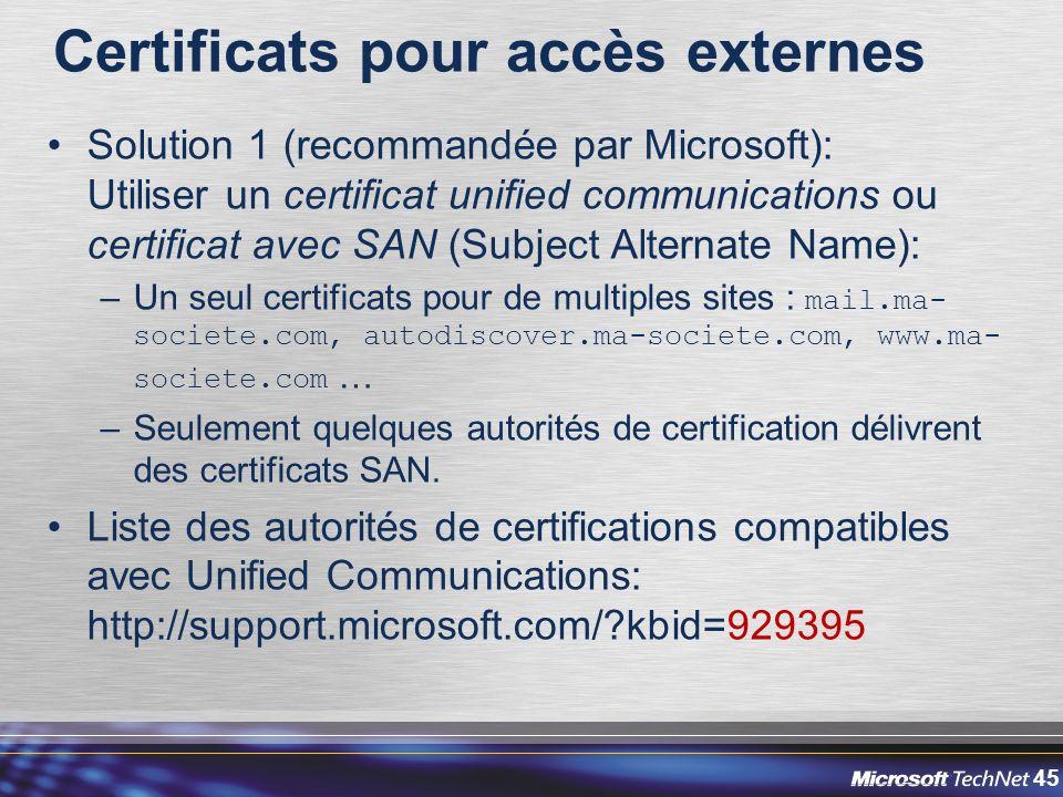 45 Certificats pour accès externes Solution 1 (recommandée par Microsoft): Utiliser un certificat unified communications ou certificat avec SAN (Subject Alternate Name): –Un seul certificats pour de multiples sites : mail.ma- societe.com, autodiscover.ma-societe.com, www.ma- societe.com … –Seulement quelques autorités de certification délivrent des certificats SAN.