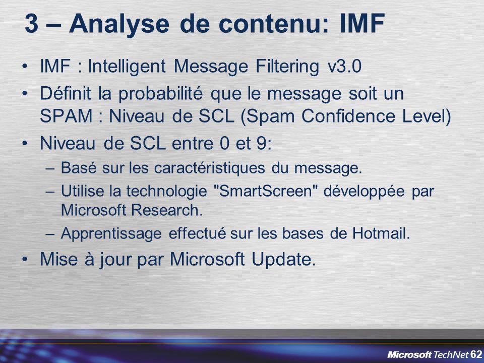 62 3 – Analyse de contenu: IMF IMF : Intelligent Message Filtering v3.0 Définit la probabilité que le message soit un SPAM : Niveau de SCL (Spam Confidence Level) Niveau de SCL entre 0 et 9: –Basé sur les caractéristiques du message.
