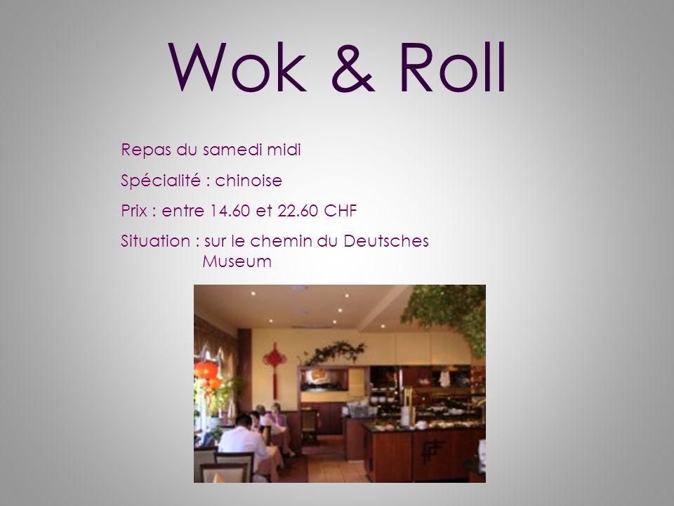 Wok & Roll Repas du samedi midi Spécialité : chinoise Prix : entre 14.60 et 22.60 CHF Situation : sur le chemin du Deutsches Museum
