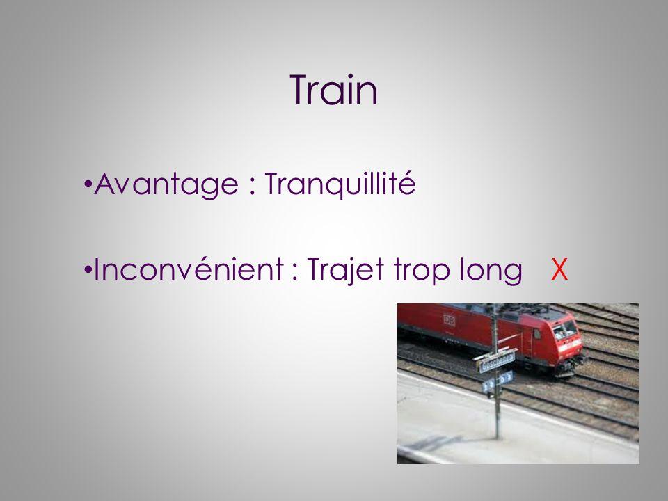Train Avantage : Tranquillité Inconvénient : Trajet trop longX