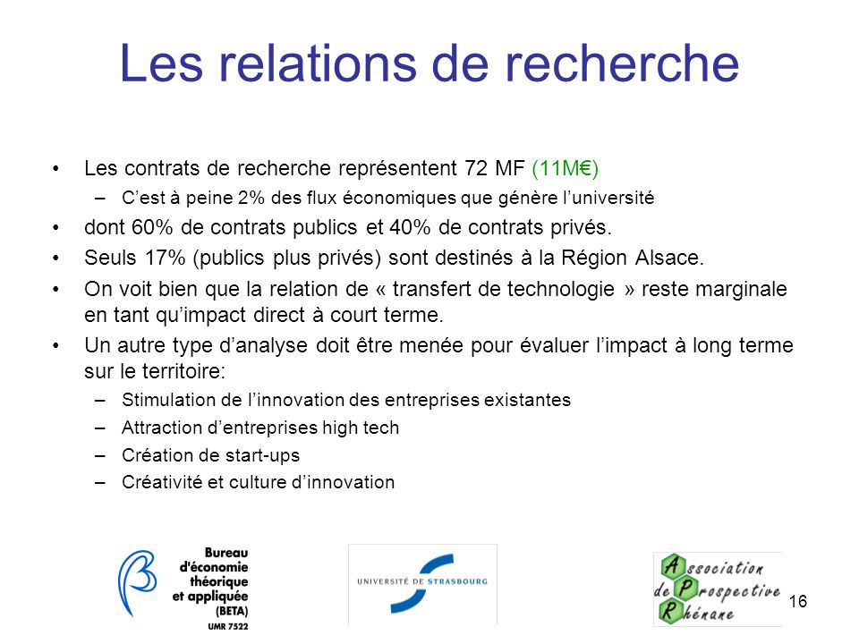 16 Les relations de recherche Les contrats de recherche représentent 72 MF (11M) –Cest à peine 2% des flux économiques que génère luniversité dont 60%