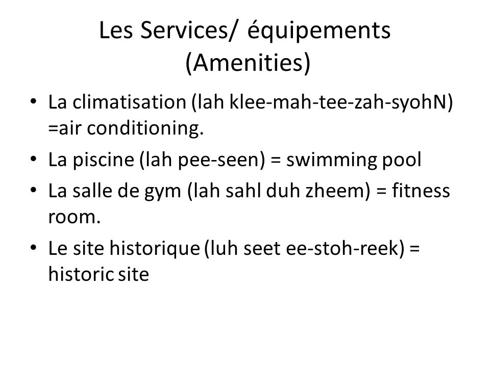 Les Services/ équipements (Amenities) La climatisation (lah klee-mah-tee-zah-syohN) =air conditioning. La piscine (lah pee-seen) = swimming pool La sa