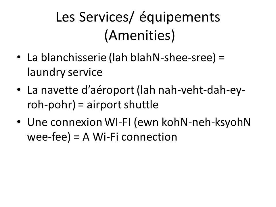 Les Services/ équipements (Amenities) La blanchisserie (lah blahN-shee-sree) = laundry service La navette daéroport (lah nah-veht-dah-ey- roh-pohr) = airport shuttle Une connexion WI-FI (ewn kohN-neh-ksyohN wee-fee) = A Wi-Fi connection