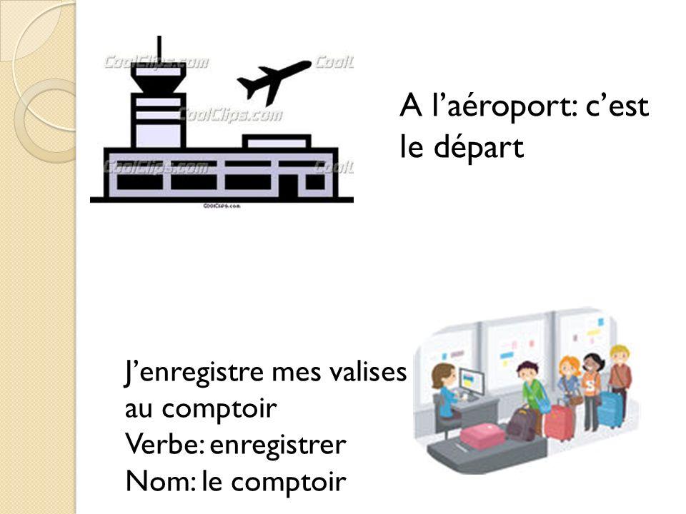 A laéroport: cest le départ Jenregistre mes valises au comptoir Verbe: enregistrer Nom: le comptoir