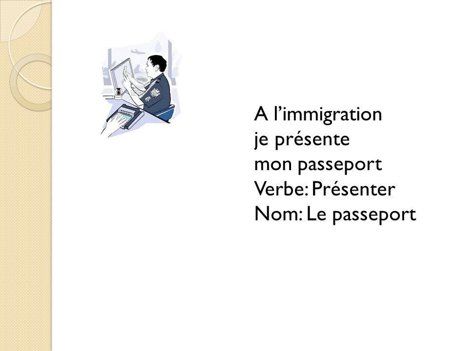 A limmigration je présente mon passeport Verbe: Présenter Nom: Le passeport