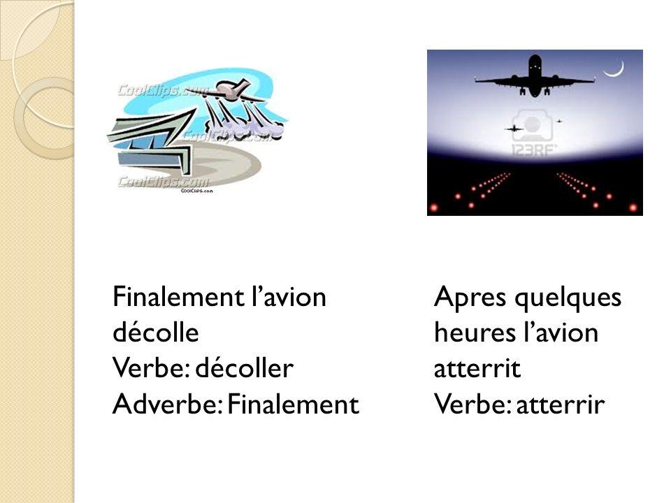 Finalement lavion décolle Verbe: décoller Adverbe: Finalement Apres quelques heures lavion atterrit Verbe: atterrir