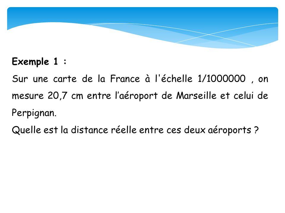 Exemple 1 : Sur une carte de la France à l'échelle 1/1000000, on mesure 20,7 cm entre laéroport de Marseille et celui de Perpignan. Quelle est la dist