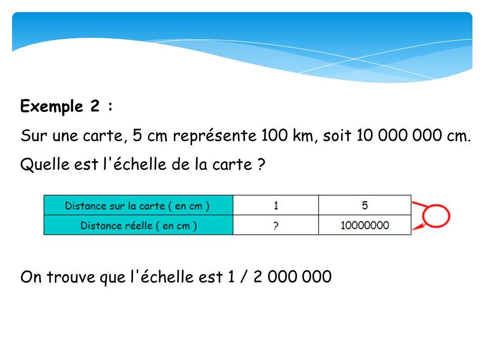 Exemple 2 : Sur une carte, 5 cm représente 100 km, soit 10 000 000 cm. Quelle est l'échelle de la carte ? On trouve que l'échelle est 1 / 2 000 000