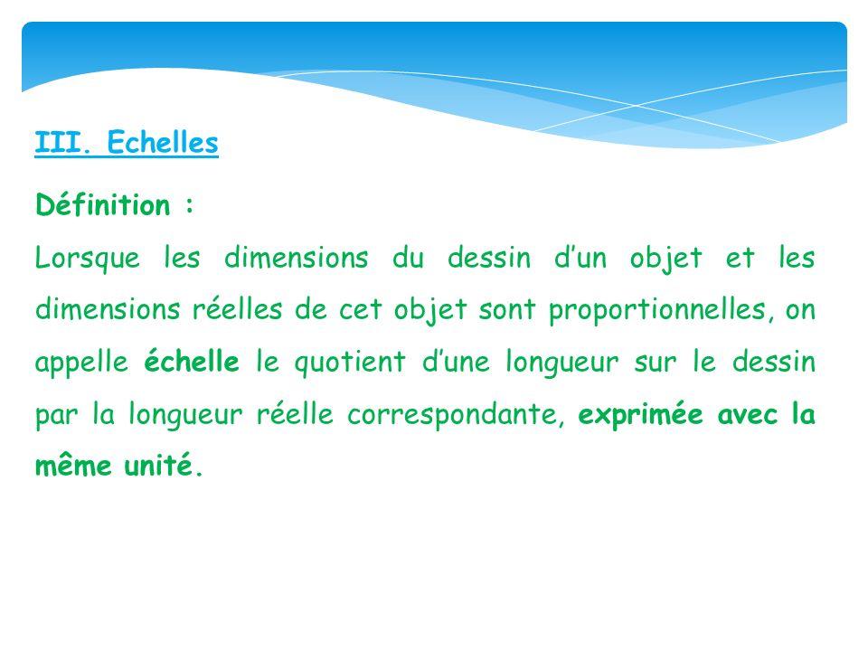 III. Echelles Définition : Lorsque les dimensions du dessin dun objet et les dimensions réelles de cet objet sont proportionnelles, on appelle échelle
