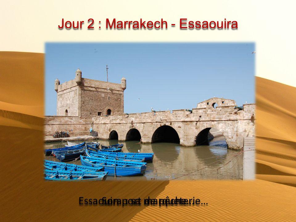Jour 2 : Marrakech - Essaouira Essaouira : sa marqueterie… Son port de pêche…