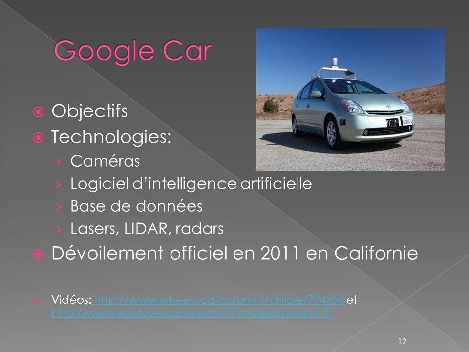 Objectifs Technologies: Caméras Logiciel dintelligence artificielle Base de données Lasers, LIDAR, radars Dévoilement officiel en 2011 en Californie Vidéos: http://www.wheels.ca/columns/article/794356 et http://www.youtube.com/watch v=cdgQpa1pUUE http://www.wheels.ca/columns/article/794356 http://www.youtube.com/watch v=cdgQpa1pUUE 12