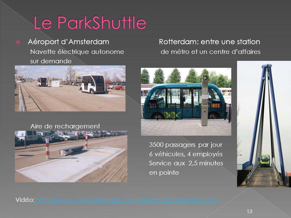 Aéroport dAmsterdamRotterdam: entre une station Navette électrique autonome de métro et un centre daffaires sur demande Aire de rechargement 3500 passagers par jour 6 véhicules, 4 employés Service aux 2,5 minutes en pointe Vidéo: http://www.citymobil-project.eu/site/en/documenten.php http://www.citymobil-project.eu/site/en/documenten.php 13