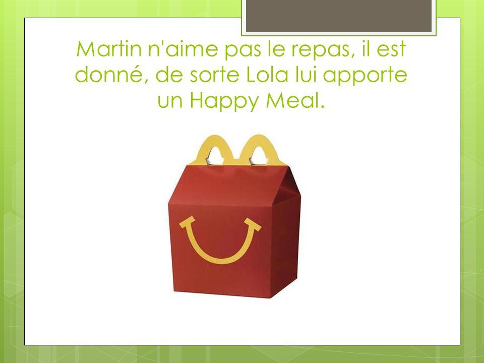 Martin n aime pas le repas, il est donné, de sorte Lola lui apporte un Happy Meal.