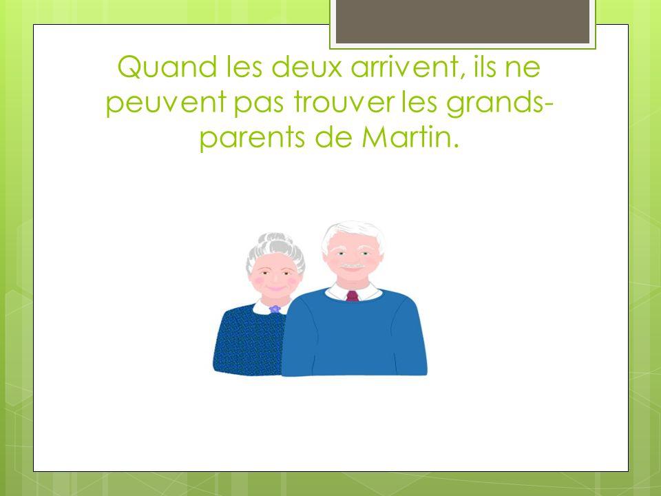 Quand les deux arrivent, ils ne peuvent pas trouver les grands- parents de Martin.