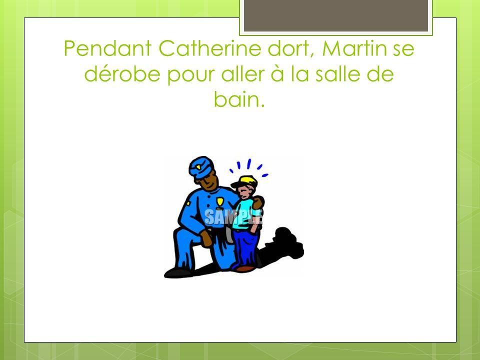 Pendant Catherine dort, Martin se dérobe pour aller à la salle de bain.