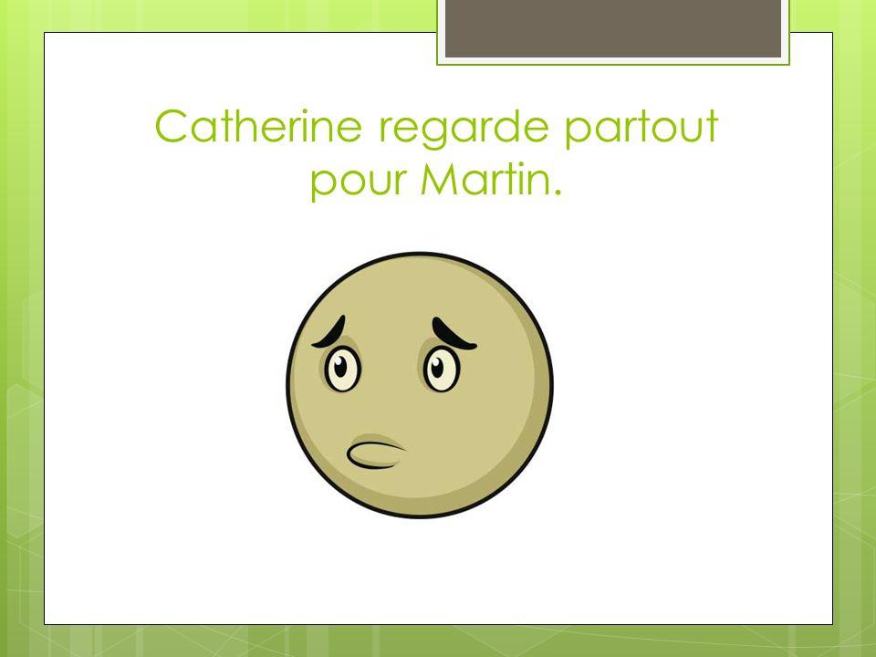 Catherine regarde partout pour Martin.