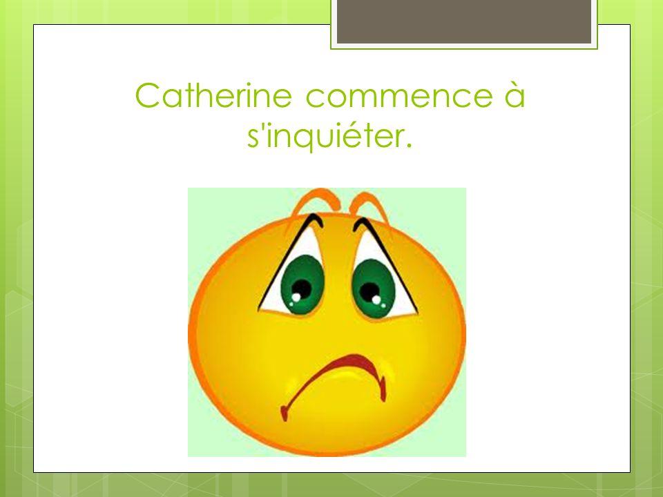 Catherine commence à s inquiéter.