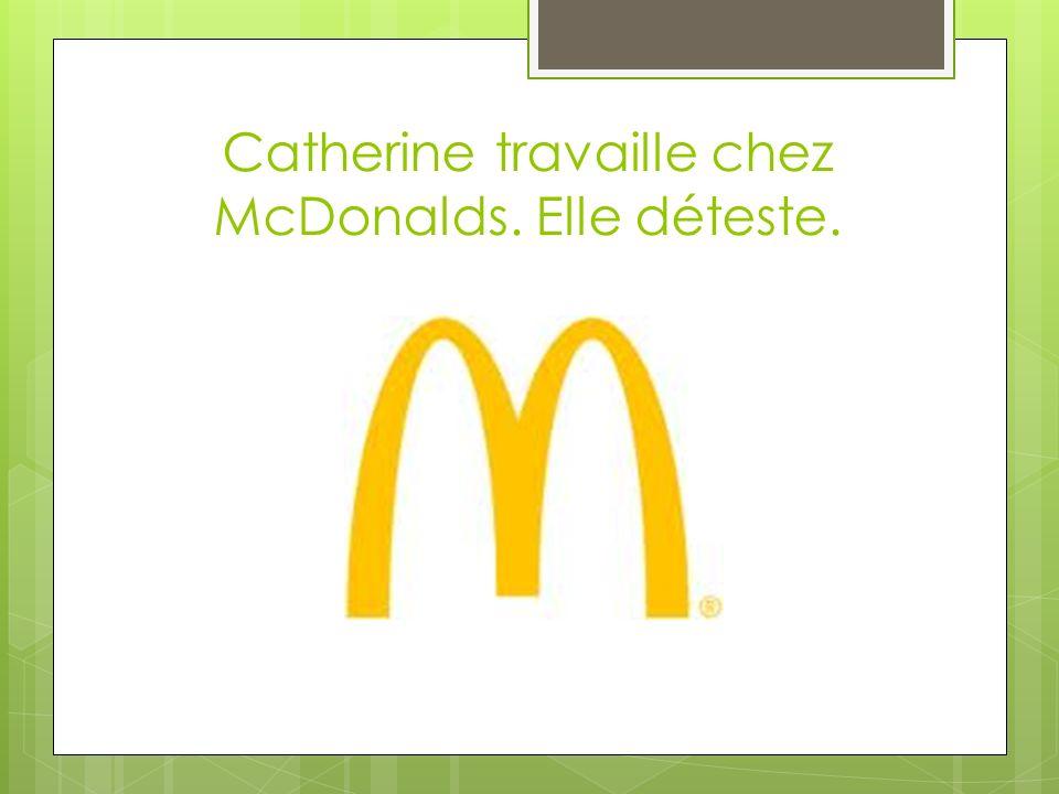 Catherine travaille chez McDonalds. Elle déteste.