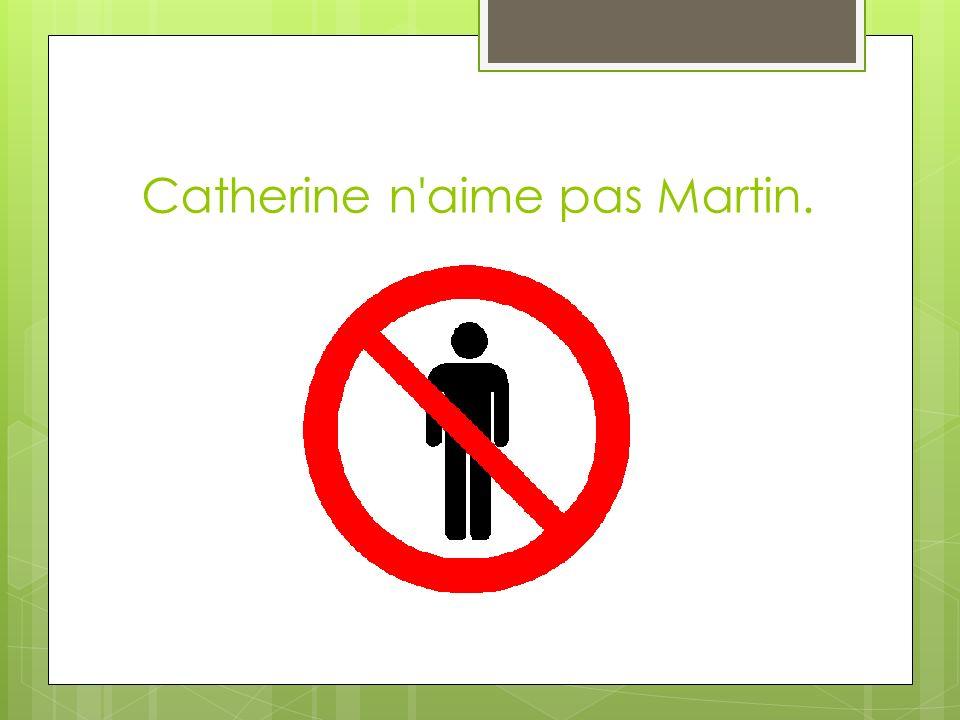 Catherine n aime pas Martin.