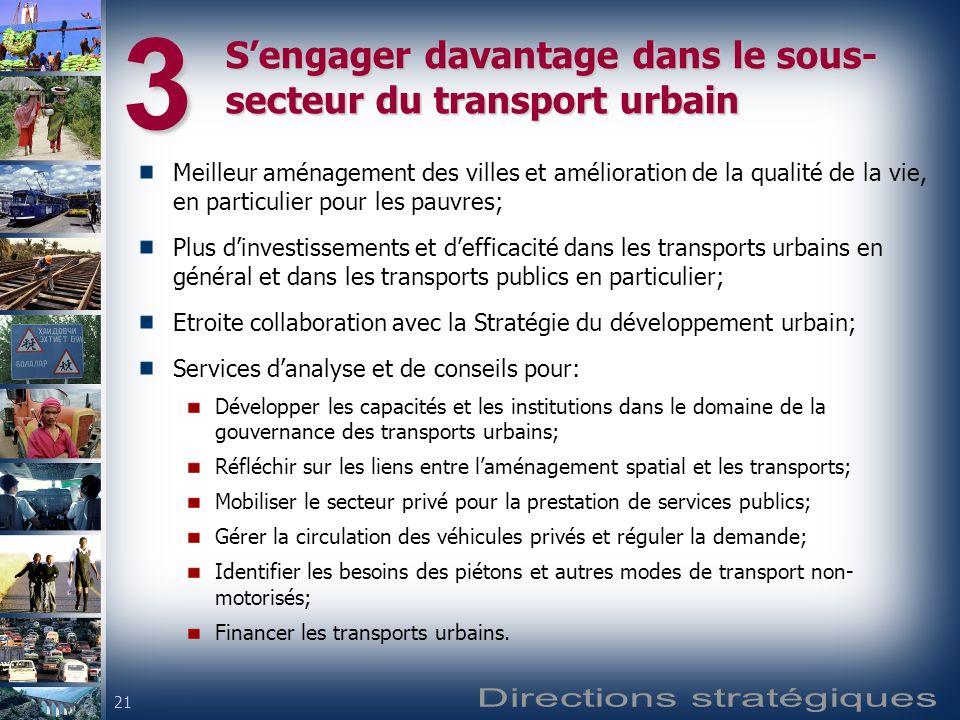 21 Sengager davantage dans le sous- secteur du transport urbain Meilleur aménagement des villes et amélioration de la qualité de la vie, en particulier pour les pauvres; Plus dinvestissements et defficacité dans les transports urbains en général et dans les transports publics en particulier; Etroite collaboration avec la Stratégie du développement urbain; Services danalyse et de conseils pour: Développer les capacités et les institutions dans le domaine de la gouvernance des transports urbains; Réfléchir sur les liens entre laménagement spatial et les transports; Mobiliser le secteur privé pour la prestation de services publics; Gérer la circulation des véhicules privés et réguler la demande; Identifier les besoins des piétons et autres modes de transport non- motorisés; Financer les transports urbains.3