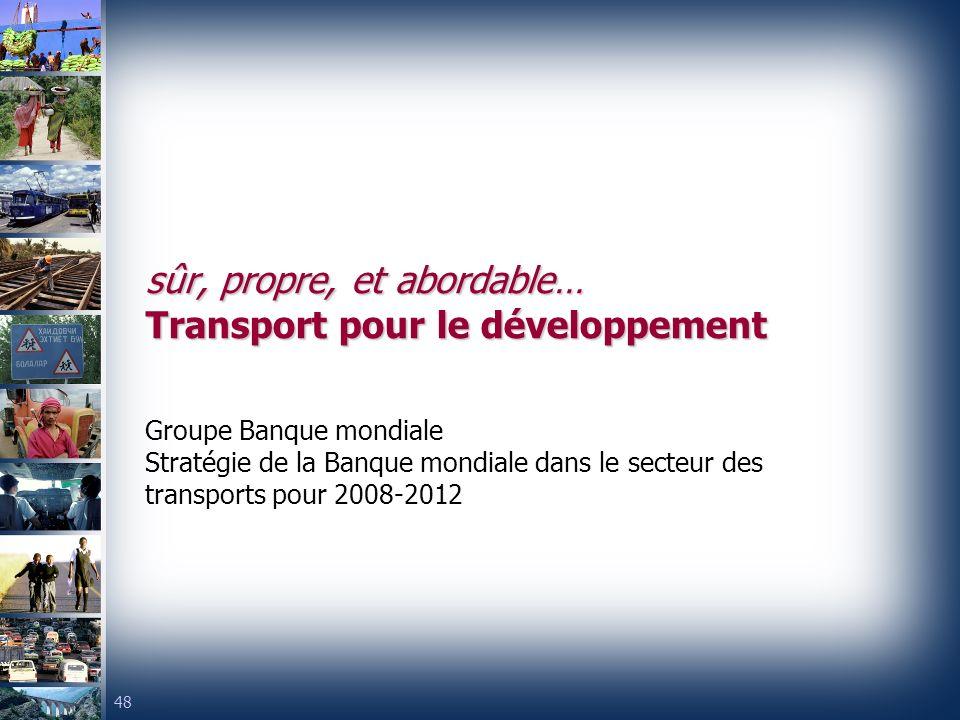 48 sûr, propre, et abordable… Transport pour le développement Groupe Banque mondiale Stratégie de la Banque mondiale dans le secteur des transports pour 2008-2012