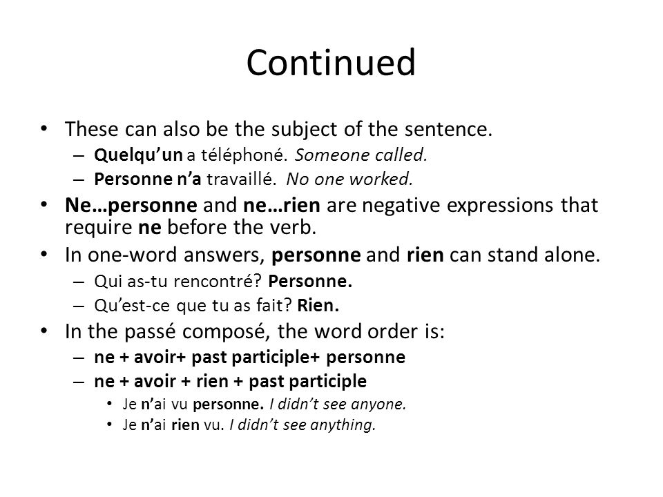 Continued These can also be the subject of the sentence. – Quelquun a téléphoné. Someone called. – Personne na travaillé. No one worked. Ne…personne a