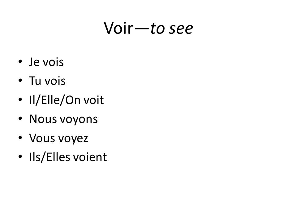 Voirto see Je vois Tu vois Il/Elle/On voit Nous voyons Vous voyez Ils/Elles voient