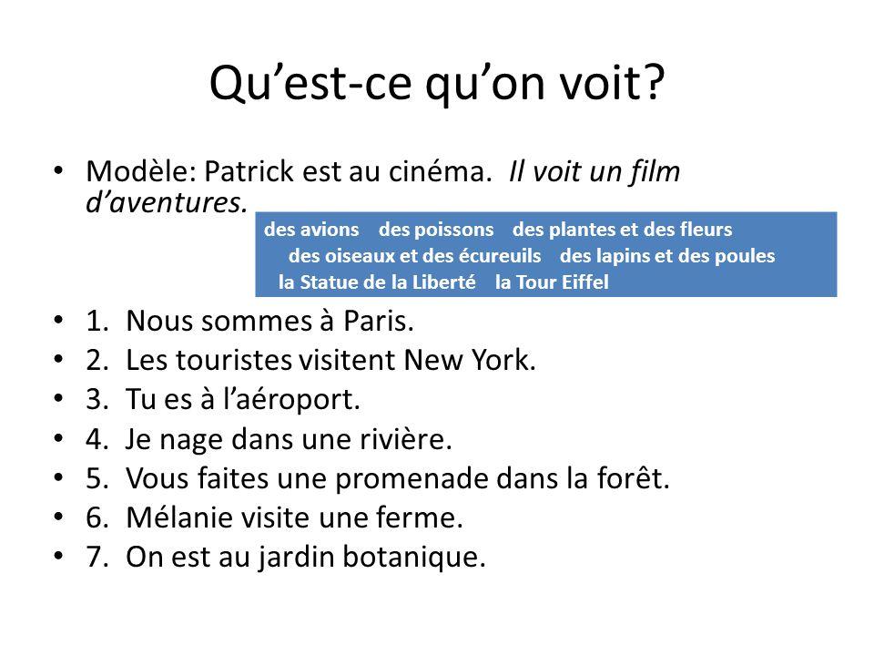 Quest-ce quon voit? Modèle: Patrick est au cinéma. Il voit un film daventures. 1. Nous sommes à Paris. 2. Les touristes visitent New York. 3. Tu es à