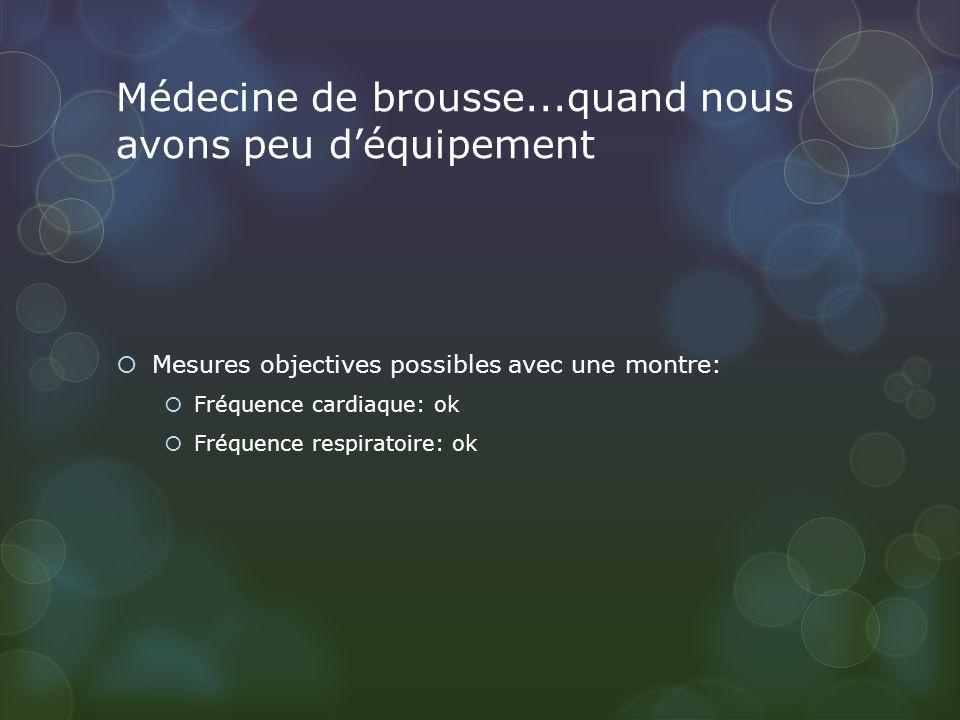 Médecine de brousse...quand nous avons peu déquipement Mesures objectives possibles avec une montre: Fréquence cardiaque: ok Fréquence respiratoire: o