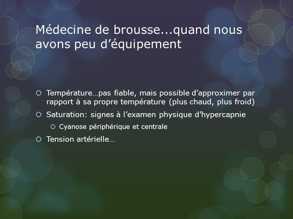 Médecine de brousse...quand nous avons peu déquipement Température…pas fiable, mais possible dapproximer par rapport à sa propre température (plus chaud, plus froid) Saturation: signes à lexamen physique dhypercapnie Cyanose périphérique et centrale Tension artérielle…