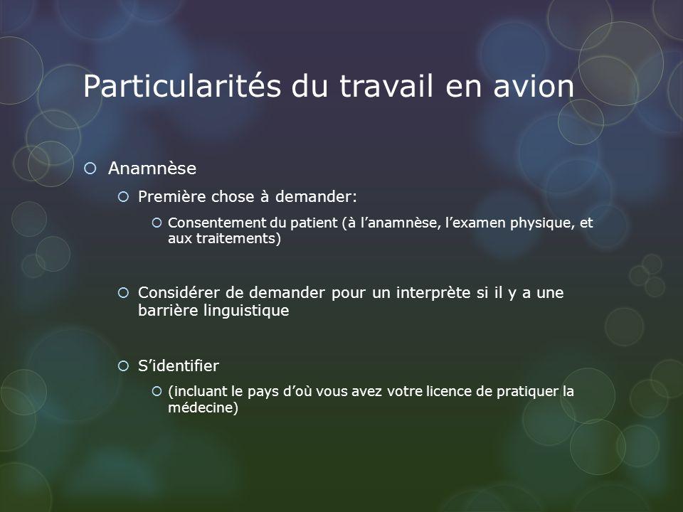 Particularités du travail en avion Anamnèse Première chose à demander: Consentement du patient (à lanamnèse, lexamen physique, et aux traitements) Con