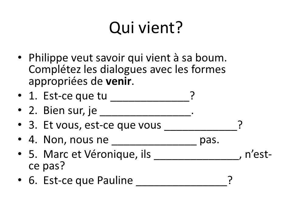 Qui vient? Philippe veut savoir qui vient à sa boum. Complétez les dialogues avec les formes appropriées de venir. 1. Est-ce que tu _____________? 2.