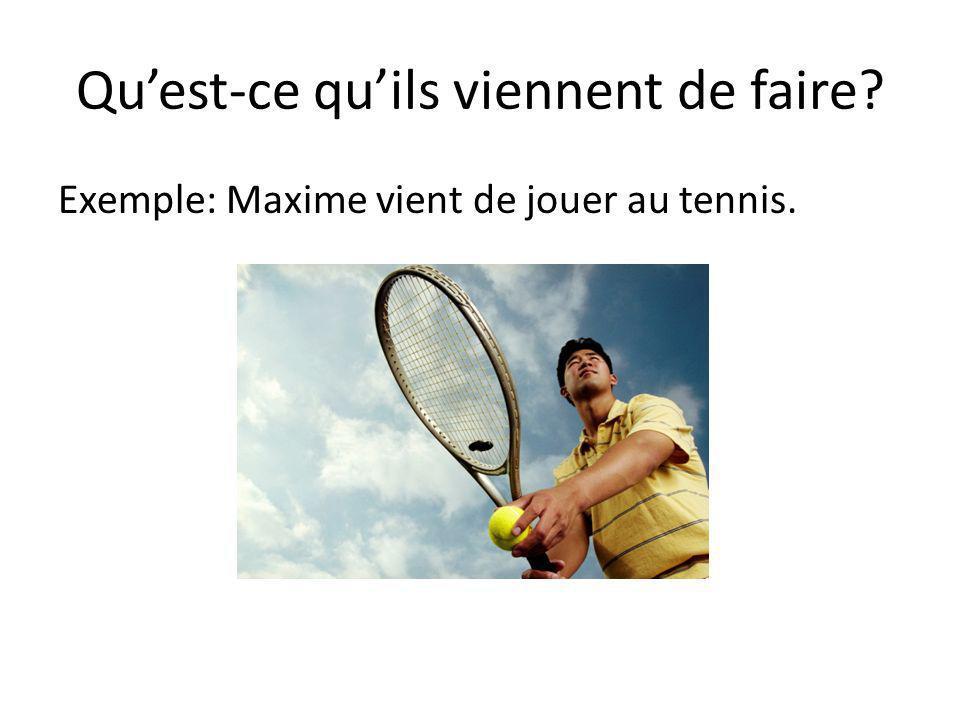 Quest-ce quils viennent de faire? Exemple: Maxime vient de jouer au tennis.