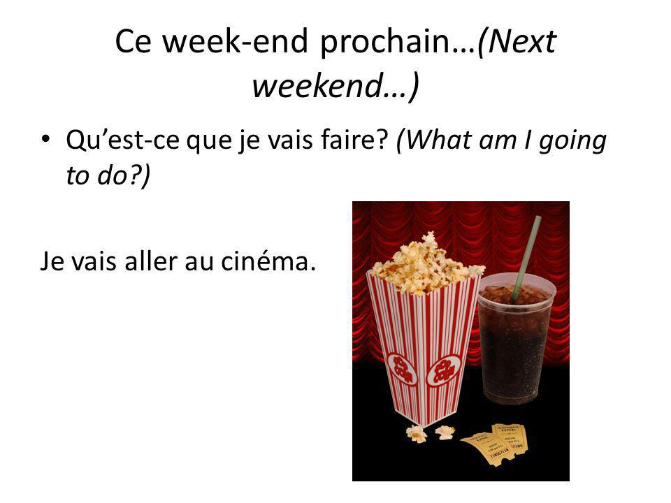 Ce week-end prochain…(Next weekend…) Quest-ce que je vais faire? (What am I going to do?) Je vais aller au cinéma.