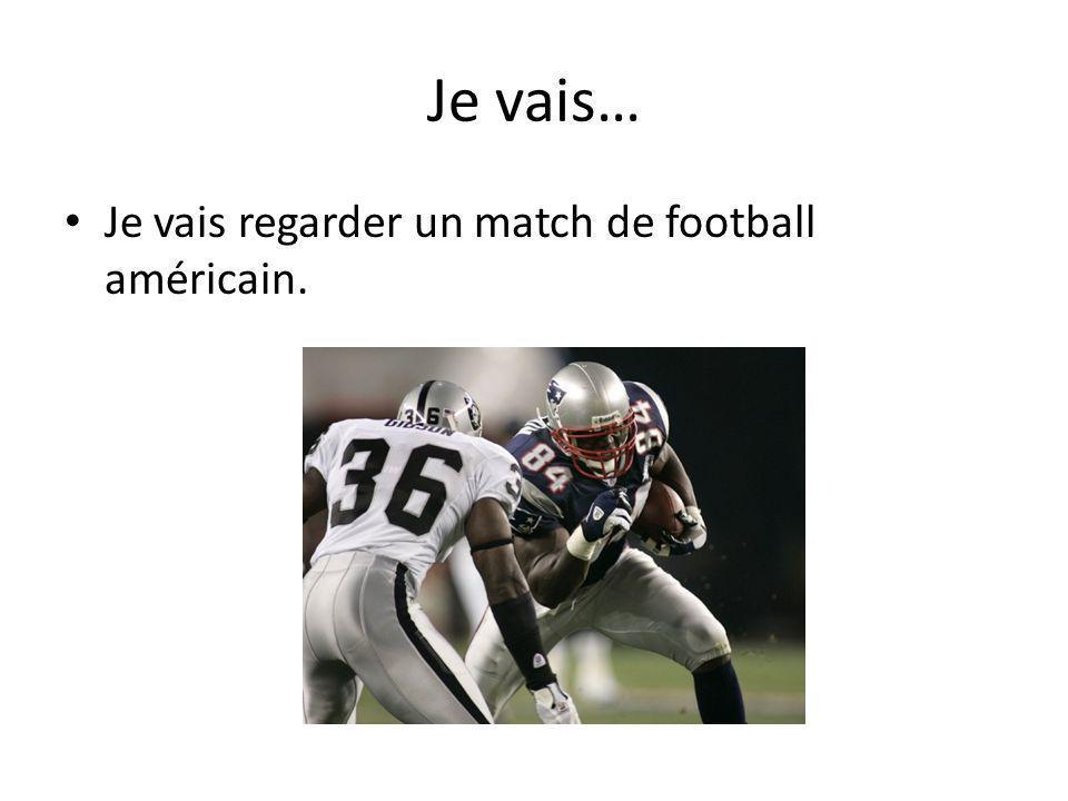 Je vais… Je vais regarder un match de football américain.