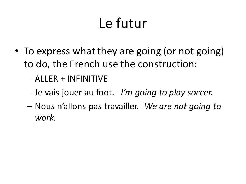 Le futur To express what they are going (or not going) to do, the French use the construction: – ALLER + INFINITIVE – Je vais jouer au foot. Im going