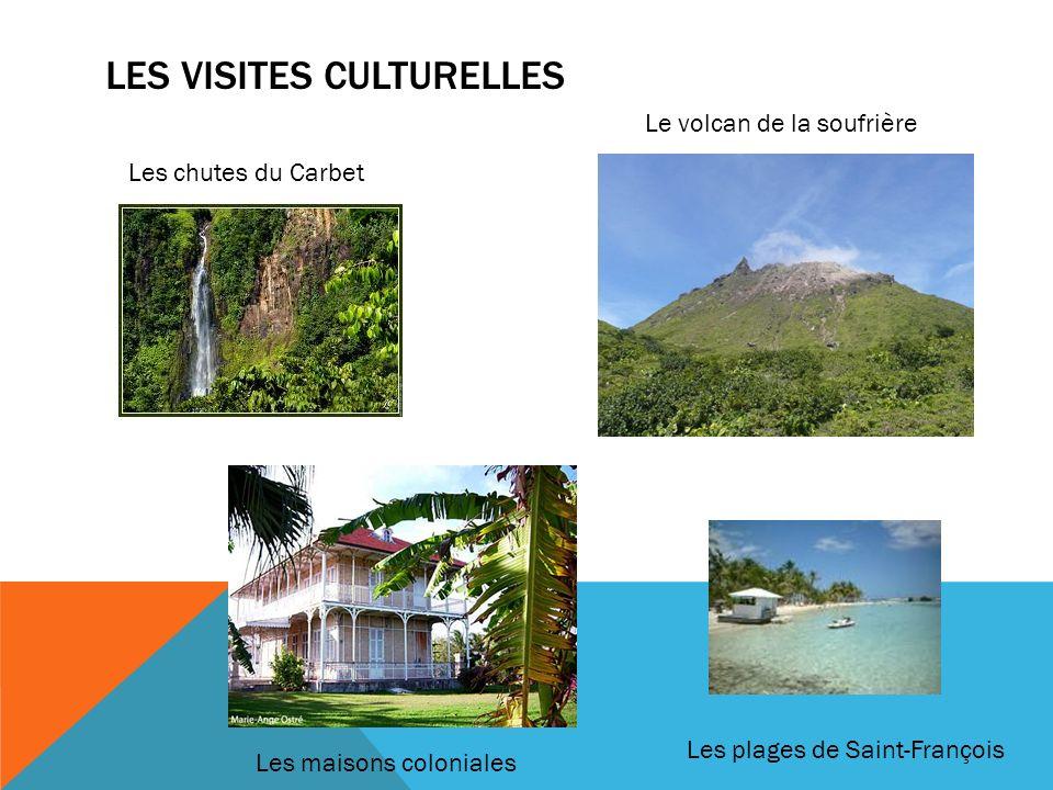 LES VISITES CULTURELLES Les chutes du Carbet Le volcan de la soufrière Les plages de Saint-François Les maisons coloniales
