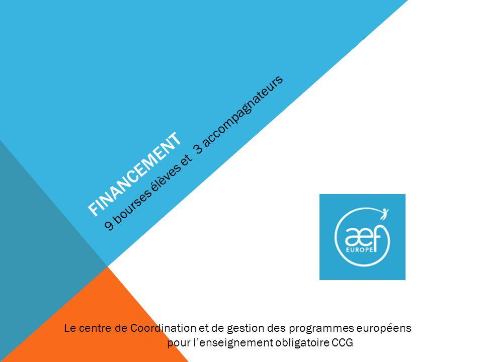 FINANCEMENT 9 bourses élèves et 3 accompagnateurs Le centre de Coordination et de gestion des programmes européens pour lenseignement obligatoire CCG