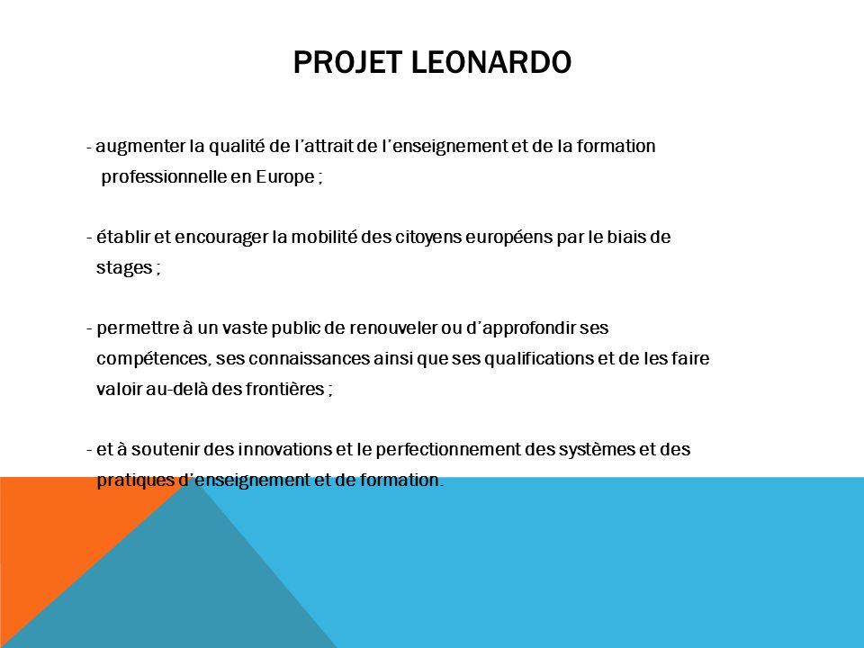 PROJET LEONARDO - augmenter la qualité de lattrait de lenseignement et de la formation professionnelle en Europe ; - établir et encourager la mobilité
