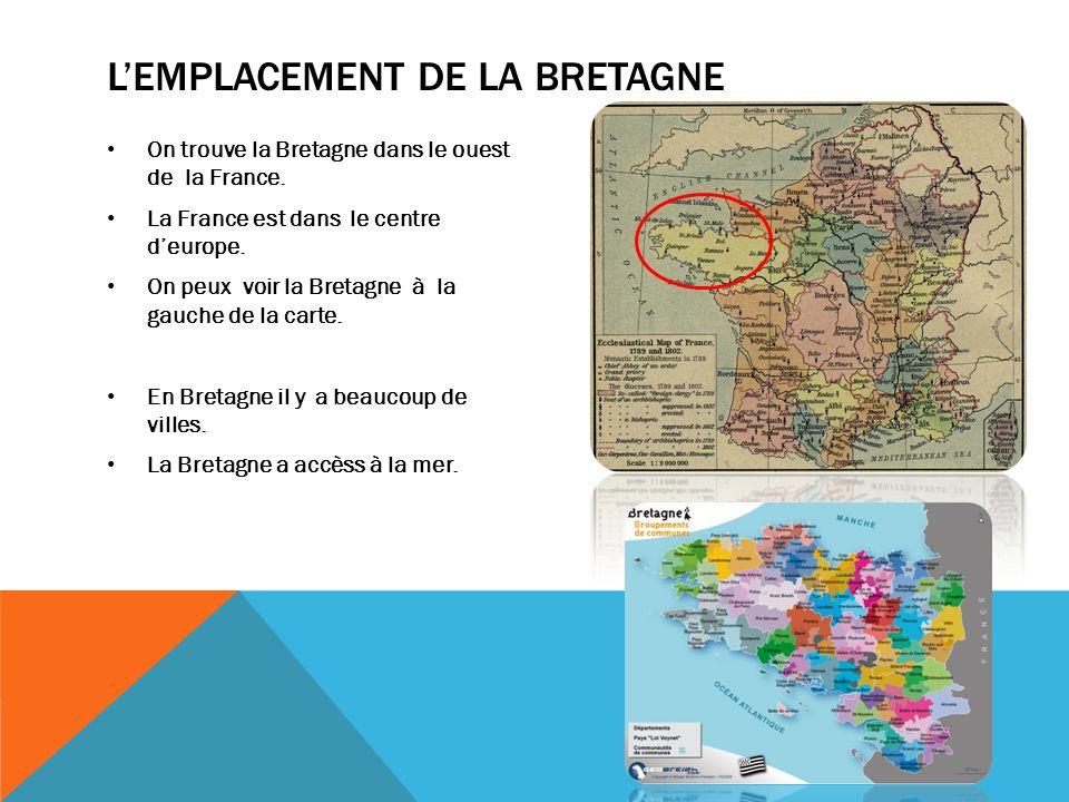 LEMPLACEMENT DE LA BRETAGNE On trouve la Bretagne dans le ouest de la France. La France est dans le centre deurope. On peux voir la Bretagne à la gauc