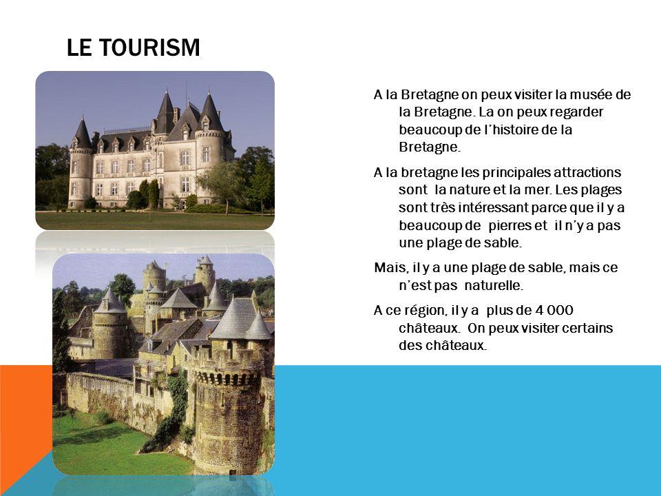 LE TOURISM A la Bretagne on peux visiter la musée de la Bretagne. La on peux regarder beaucoup de lhistoire de la Bretagne. A la bretagne les principa