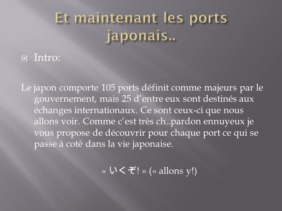 Intro: Le japon comporte 105 ports définit comme majeurs par le gouvernement, mais 25 dentre eux sont destinés aux échanges internationaux. Ce sont ce