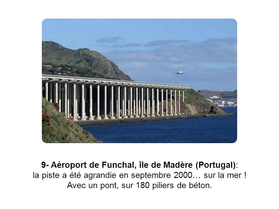 9- Aéroport de Funchal, île de Madère (Portugal): la piste a été agrandie en septembre 2000… sur la mer ! Avec un pont, sur 180 piliers de béton.